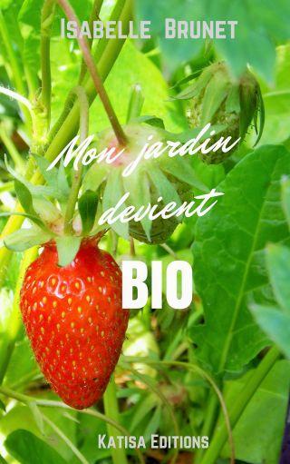 Mon jardin devient bio : comment passer d'un jardinage conventionnel à un jardinage biolog