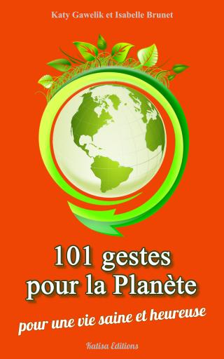 101 gestes pour la Planète - Pour une vie saine et heureuse